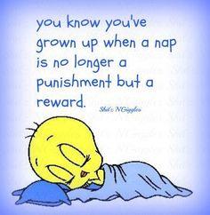 Guess I`m grown up then cuz I love me a nap!!!