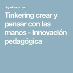 Tinkering crear y pensar con las manos - Innovación pedagógica