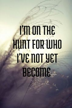 I'm on the hunt for who I've not yet become.