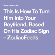 This Is How To Turn Him Into Your Boyfriend, Based On His Zodiac Sign – ZodiacFeeds