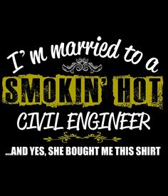 I'M MARRIED TO A SMOKING HOT CIVIL ENGINEER AND YES SHE BOUGHT ME THIS SHIRT by teeshoppy