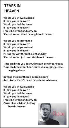 Tears in Heaven - Eric Clapton written for his young son that passed away....  I will have no more tears when I get to heaven. I will be able to be with you...