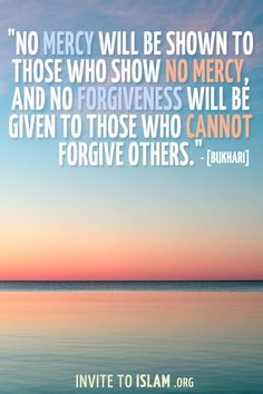 """No mercy will be shown to those who show no mercy, and no forgiveness will be given to those who cannot forgive others."" [Bukhari]"