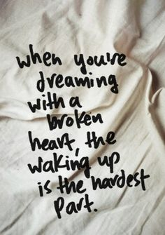 when you're dreaming with a broken heart, the waking up is the hardest part - John Mayer