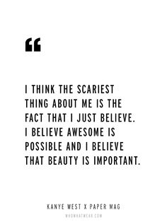 """""""I think the scariest thing about me is the fact that I just believe. I believe awesome is possible and I believe that beauty is important."""" - Kanye West via Paper Magazine // #WWWQuotesToLiveBY"""