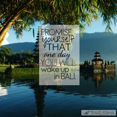 Promise yourself that one day you will wake up in Bali