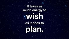 """""""It Takes as Much Energy to Wish as it Does to Plan."""""""