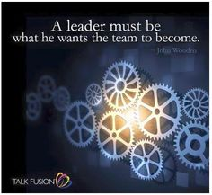 A leader must be what he wants the team to become...John Wooden