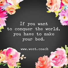 INSPIRATION - EILEEN WEST LIFE COACH |  If you want to conquer the world, you have to make your bed.  Eileen West Life Coach, Life Coach, inspiration, inspirational quotes, motivation, motivational quotes, quotes, daily quotes, self improvement, personal growth, creativity, creativity cheerleader, life quotes