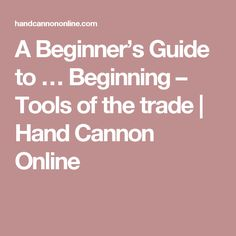 A Beginner's Guide to … Beginning – Tools of the trade | Hand Cannon Online