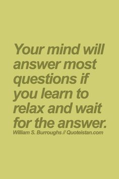 Your mind will answer most questions if you learn to relax and wait for the answer.