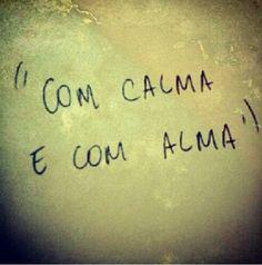 """"""" Com calma e com alma"""" =)"""