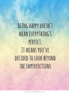 Being happy doesn't mean everything's perfect. It means you've decided to look beyond the imperfections. Happy quotes on PictureQuotes.com.