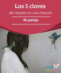 Las 5 claves del respeto en una relación de pareja  El respeto en toda relación no se da por sentado: se gana cada día, se trabaja con delicadeza, con reciprocidad y con voluntad.