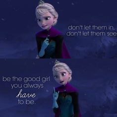 Conceal, don't feel, don't let them know. - Let It Go from Frozen