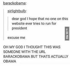 Explains everything lol... <<Look at our current President. Obama isn't bad, at least he didn't use Twitter to give political announcements