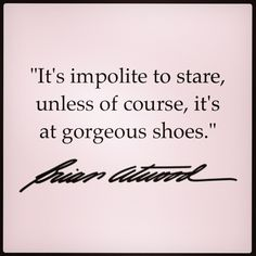 It's impolite to stare, unless of course, it's at gorgeous shoes -Brian Atwood