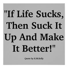 If Life Sucks, Then Suck It Up And Make It Better Posters