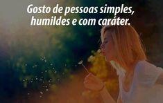 Gosto de pessoas simples, humildes e com caráter.