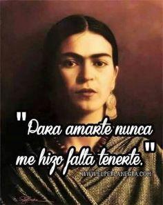... Para amarte nunca me hizo falta tenerte. Frida Kahlo.