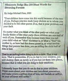 Today, I came across this advice for divorced parents from Judge Michael Hass, a retired Minnesota Judge, and wanted to share. I think this advice could extend to all parents and grandparents. Keep sharing it Strong Words, Wise Words, Parenting Quotes, Parenting Advice, Step Parenting, Single Parenting, Parallel Parenting, Parenting Classes, Parenting Styles