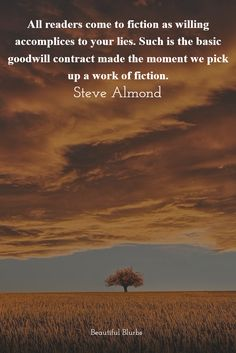 All Readers Come To Fiction As Willing Accomplices To Your Lies. Such Is The Basic Goodwill Contract Made The Moment We Pick Up A Work Of Fiction. - Steve Almond | Quote | Beautiful Blurbs