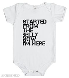 Started from the belly Babies can relate to Drake. Printed on Skreened Baby One Piece