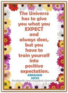 The Universe has to give you what you EXPECT and always does, but you have to train yourself into positive expectation. Abraham-Hicks Quotes (AHQ2477) #universe #expect