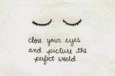"""""""Close your eyes and picture the perfect world."""" ~ Unknown"""