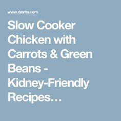Slow Cooker Chicken with Carrots & Green Beans - Kidney-Friendly Recipes…