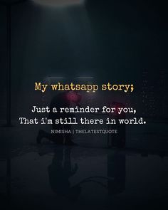 My whatsapp story; Just a reminder for you That i'm still there in world. . . . #quotes