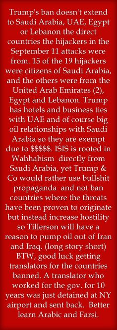 Trump's ban doesn't extend to Saudi Arabia, UAE, Egypt or Lebanon the direct countries the hijackers in the September 11 attacks were from. 15 of the 19 hijackers were citizens of Saudi Arabia, and the others were from the United Arab Emirates (2), Egypt and Lebanon. Trump has hotels and business ties with UAE and of course big oil relationships with Saudi Arabia so they are exempt due to $$$$$. ISIS is rooted in Wahhabism directly from Saudi Arabia, yet Trump & Co would...