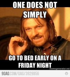 until you reach that age when going to bed early on a Friday night is a LUXURY. Treasure it kids...