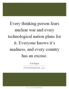 Every thinking person fears nuclear war and every technological nation plans for it. Everyone knows it's madness, and every country has an excuse. Picture Quotes.
