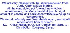 We are very pleased with the service received from Andy Grant at Blue Marble. All the candidates put forward matched our requirements, and Andy provided just the right amount of contact and assistance with following up on our progress. We would definitely use Blue Marble again, and would recommend them to others. KC — Office Manager, Optical Component Sales & Distribution Company, Essex