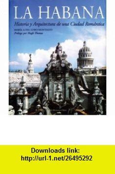 La Habana Historia y Arquitectura de una Ciudad Rom�ntica (Spanish Edition) (9781580932394) Maria Luisa Lobo Montalvo, Hugh Thomas , ISBN-10: 1580932398  , ISBN-13: 978-1580932394 ,  , tutorials , pdf , ebook , torrent , downloads , rapidshare , filesonic , hotfile , megaupload , fileserve