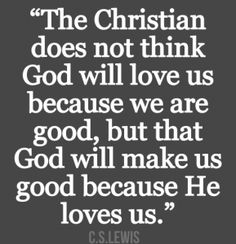 The Christian does not think that God will love is because we are good, but that God will make us good because He loves us.