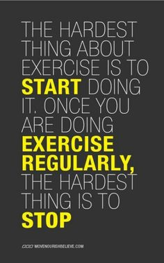 The hardest thing about exercise is to start doing it. Once you are doing exercise regularly, the hardest thing is to stop.