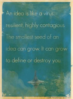 An idea is like a virus, resilient, highly contagious. The smallesy seed of an idea can grow. It can grow to define or destroy you.
