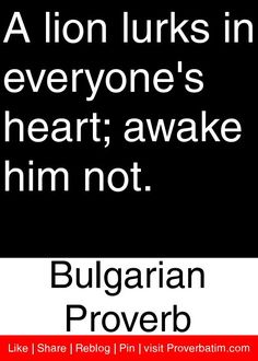 A lion lurks in everyone's heart; awake him not. - Bulgarian Proverb #proverbs #quotes