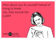 How about you fix yourself instead of trying to break me....that sounds like a plan!