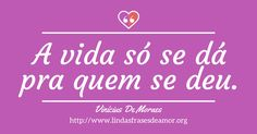 A vida só se dá pra quem se deu. http://www.lindasfrasesdeamor.org/autor/vinicius-de-moraes