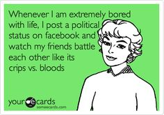 Whenever I am extremely bored with life, I post a political status on facebook and watch my friends battle each other like its crips vs. bloods.