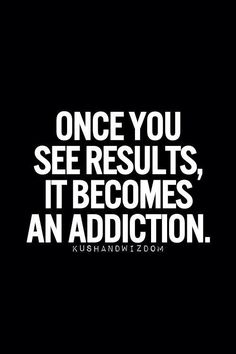 Once You See Results, It Becomes An Addiction. This So True!! I am in prepration for a Bikini Competition and i am enjoying the tramformation i am seeing!!