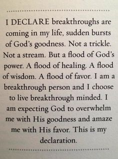 I Declare breakthroughs are coming in my life, sudden bursts of God's goodness. Not a trickle. Not a stream. But a flood of God's power. A flood of healing. A flood of wisdom. A flood of favor. I am a breakthrough person and I chose to live breakthrough minded. I am expecting God to overwhelm me with His goodness and amaze me with His favor. This is my declaration!