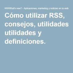 Cómo utilizar RSS, consejos, utilidades y definiciones.
