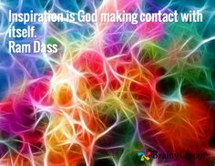 Inspiration is God making contact with itself. Ram Dass