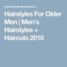Hairstyles For Older Men | Men's Hairstyles + Haircuts 2018