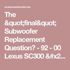 "The ""final"" Subwoofer Replacement Question? - 92 - 00  Lexus SC300 / SC400 - Lexus Owners Club (USA & Canada)"