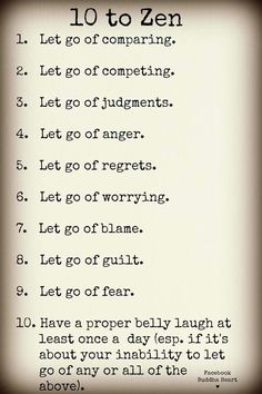 10 to Zen1. Let go of comparing. 比較を手放す2. Let go of competing. 競合を手放す3. Let go of judgments. 判断を手放す4. Let go of anger. 怒りを手放す5. Let go of regrets. 後悔を手放す6. Let go of worrying. 心配を手放す7. Let go of blame. 非難を手放す8. Let go of guilt. 罪悪感を手放す9. Let go of fear. 恐怖を手放す10. Have a proper belly laugh at least once a day (esp. if it's about your inability to let go of any or all of the above).少なくとも1日1回お腹を抱えて笑う (特に上記のいずれかまたは全て手放せなかった場合)